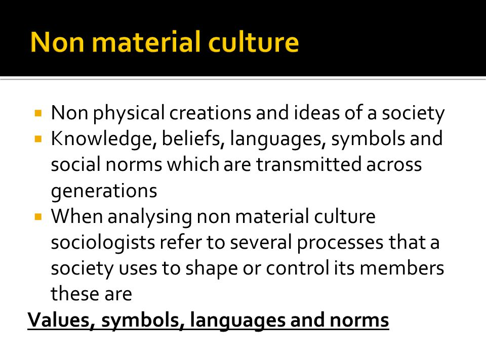  Non physical creations and ideas of a society  Knowledge, beliefs, languages, symbols and social norms which are transmitted across generations  W