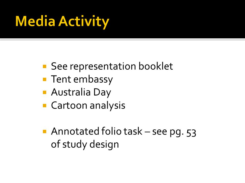  See representation booklet  Tent embassy  Australia Day  Cartoon analysis  Annotated folio task – see pg. 53 of study design