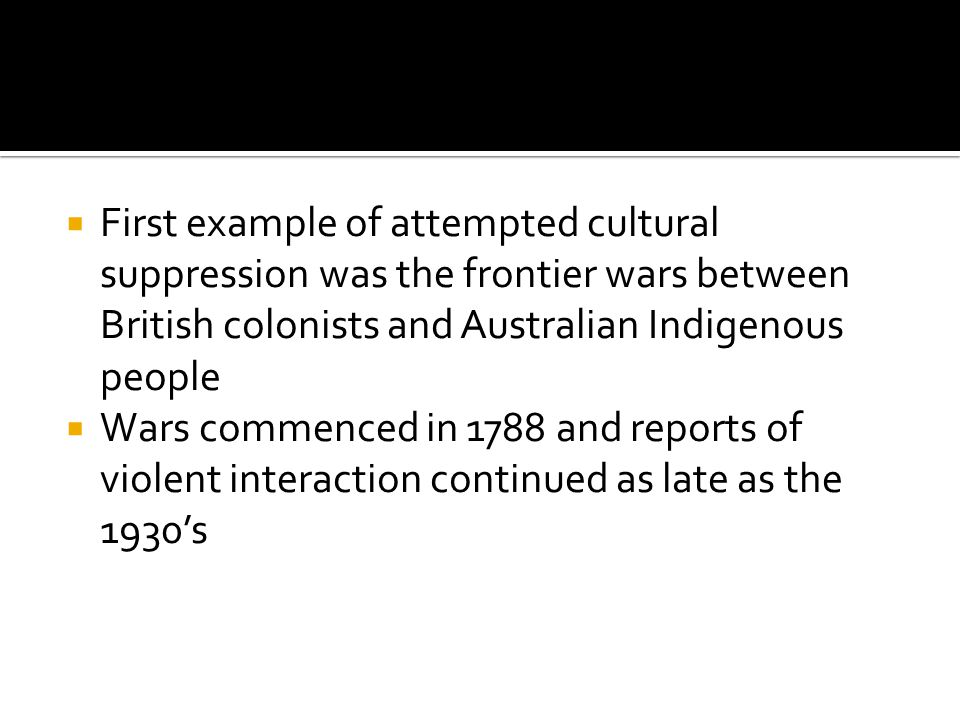  First example of attempted cultural suppression was the frontier wars between British colonists and Australian Indigenous people  Wars commenced in