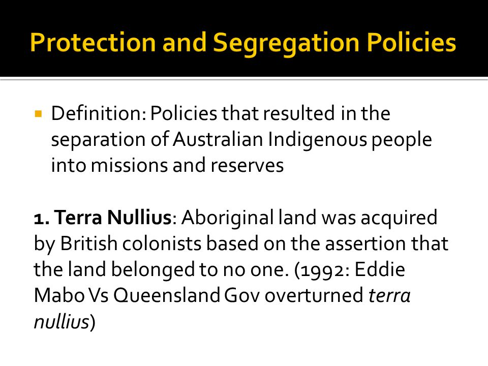  Definition: Policies that resulted in the separation of Australian Indigenous people into missions and reserves 1. Terra Nullius: Aboriginal land wa