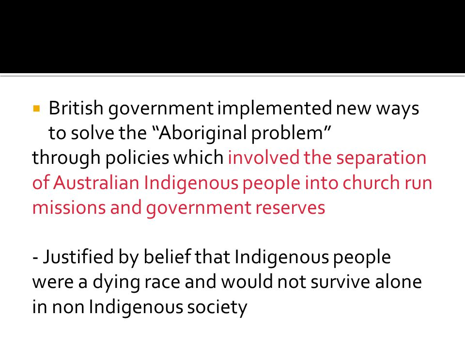 " British government implemented new ways to solve the ""Aboriginal problem"" through policies which involved the separation of Australian Indigenous pe"