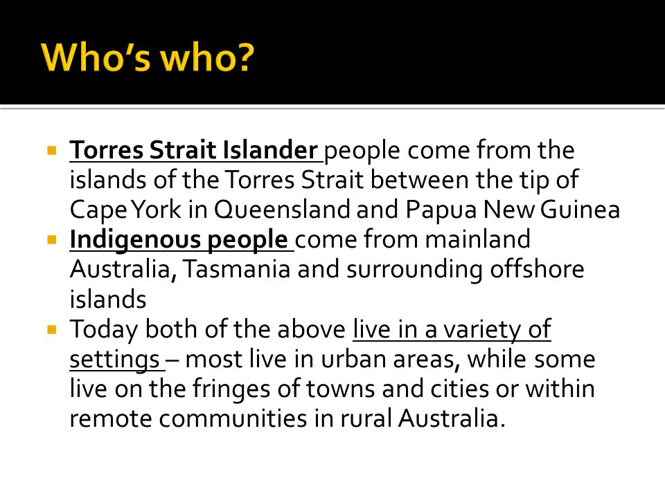  Torres Strait Islander people come from the islands of the Torres Strait between the tip of Cape York in Queensland and Papua New Guinea  Indigenou