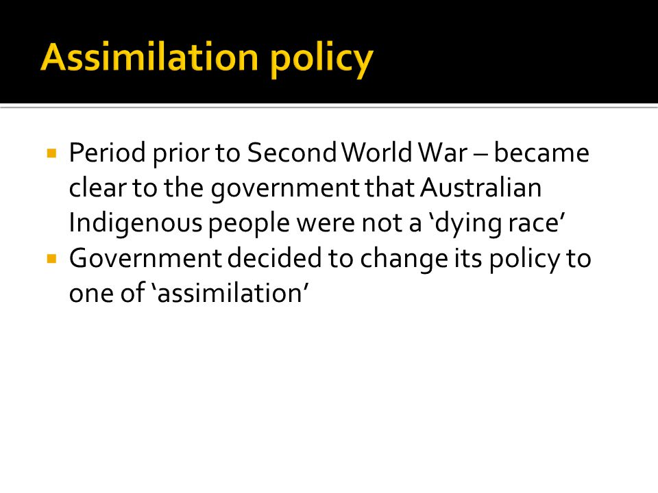  Period prior to Second World War – became clear to the government that Australian Indigenous people were not a 'dying race'  Government decided to