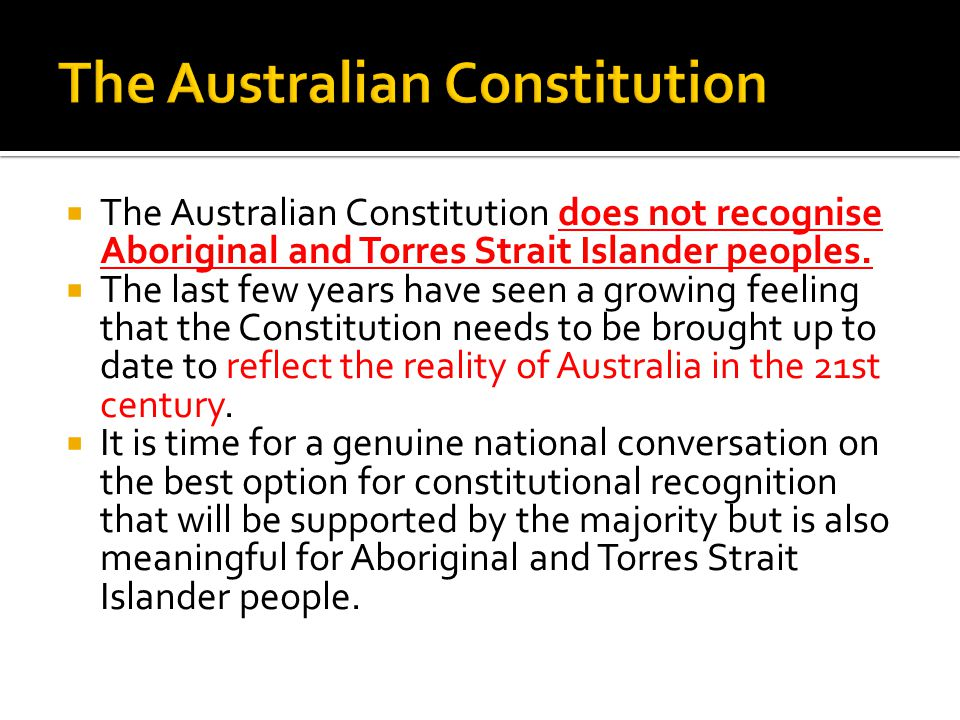  The Australian Constitution does not recognise Aboriginal and Torres Strait Islander peoples.  The last few years have seen a growing feeling that