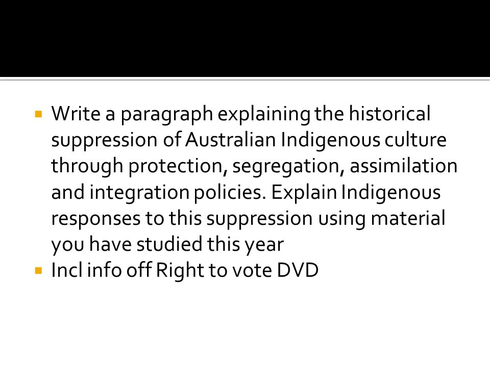 Write a paragraph explaining the historical suppression of Australian Indigenous culture through protection, segregation, assimilation and integrati