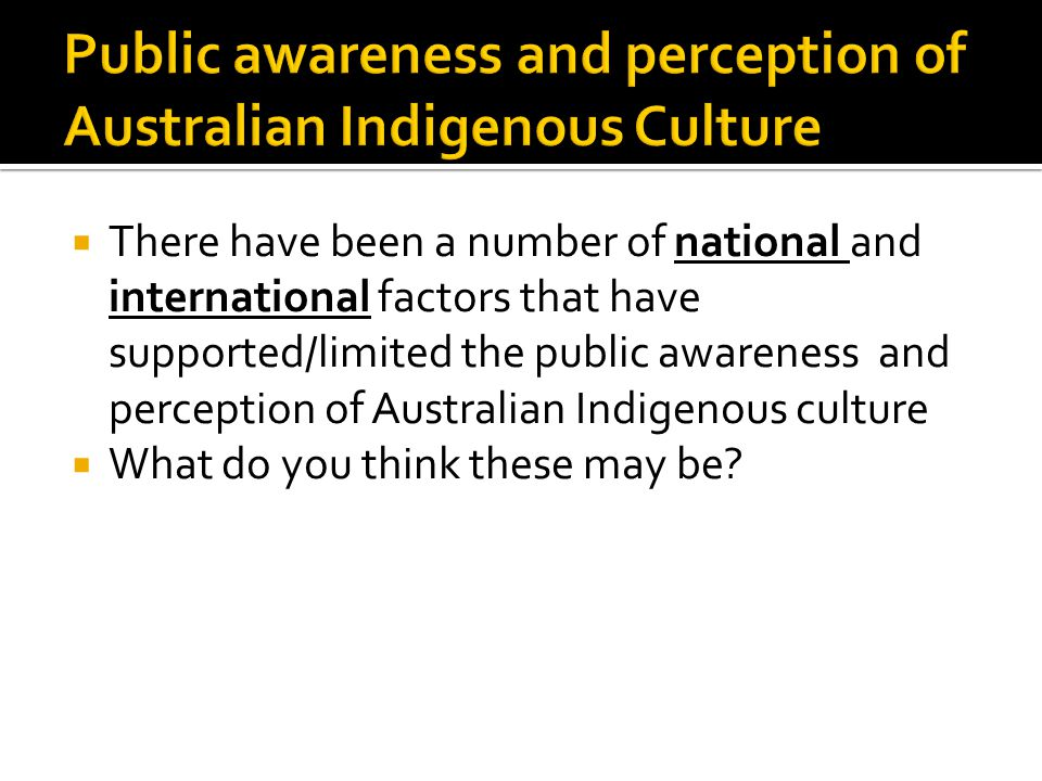  There have been a number of national and international factors that have supported/limited the public awareness and perception of Australian Indigen