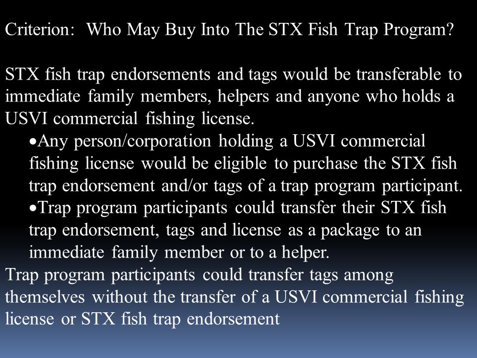 Criterion: Who May Buy Into The STX Fish Trap Program? STX fish trap endorsements and tags would be transferable to immediate family members, helpers