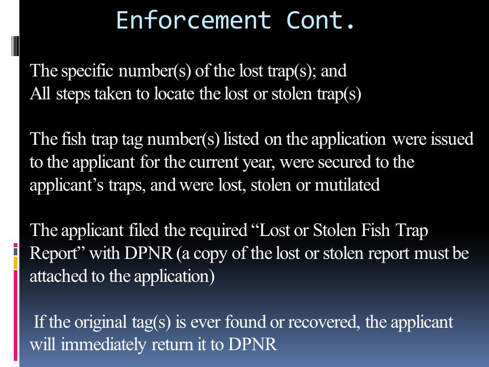 Enforcement Cont. The specific number(s) of the lost trap(s); and All steps taken to locate the lost or stolen trap(s) The fish trap tag number(s) lis