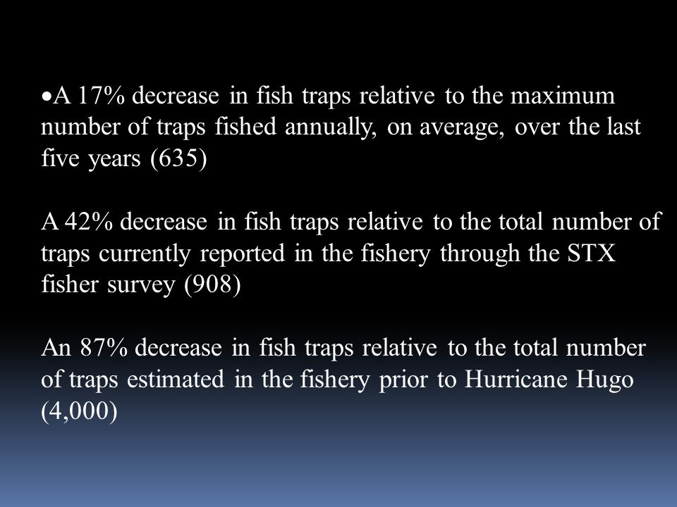  A 17% decrease in fish traps relative to the maximum number of traps fished annually, on average, over the last five years (635) A 42% decrease in f