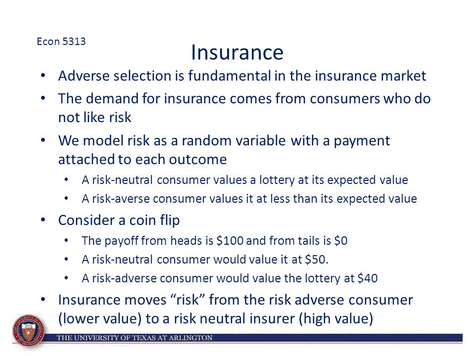 Insurance Adverse selection is fundamental in the insurance market The demand for insurance comes from consumers who do not like risk We model risk as
