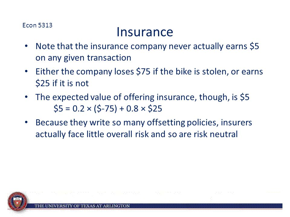 Insurance Note that the insurance company never actually earns $5 on any given transaction Either the company loses $75 if the bike is stolen, or earn