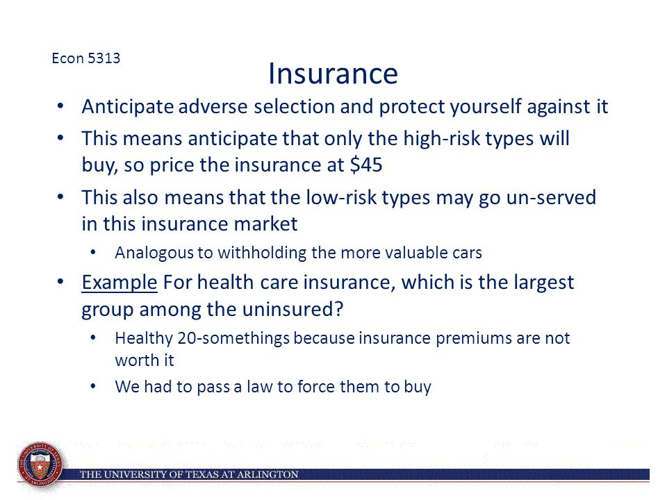 Insurance Anticipate adverse selection and protect yourself against it This means anticipate that only the high-risk types will buy, so price the insu