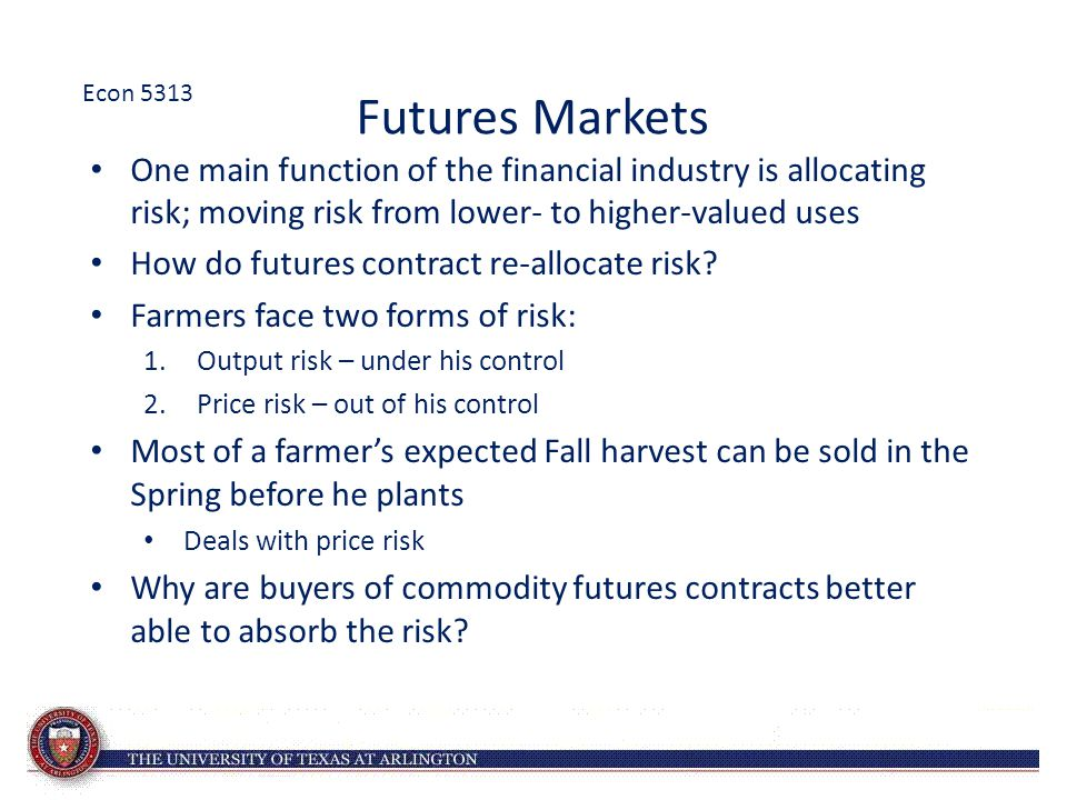 Futures Markets One main function of the financial industry is allocating risk; moving risk from lower- to higher-valued uses How do futures contract