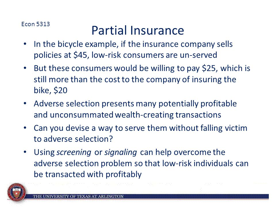 Partial Insurance In the bicycle example, if the insurance company sells policies at $45, low-risk consumers are un-served But these consumers would b