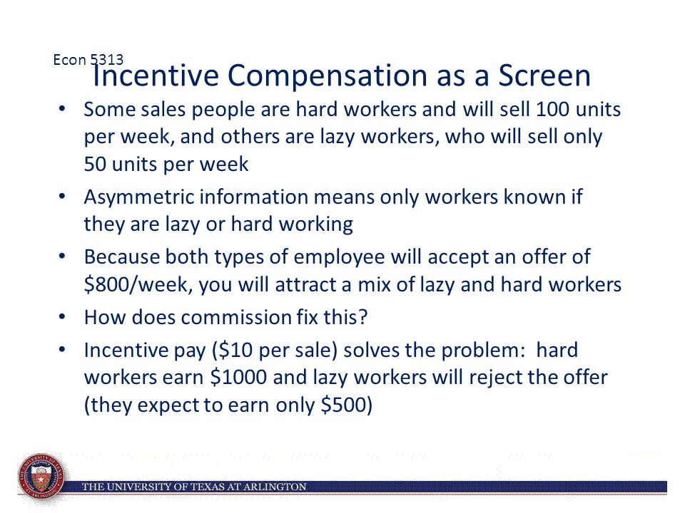 Incentive Compensation as a Screen Some sales people are hard workers and will sell 100 units per week, and others are lazy workers, who will sell onl