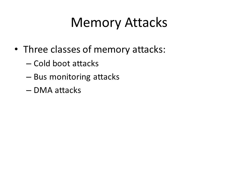 Memory Attacks Three classes of memory attacks: – Cold boot attacks – Bus monitoring attacks – DMA attacks