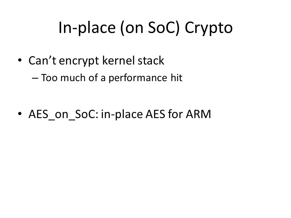 In-place (on SoC) Crypto Can't encrypt kernel stack – Too much of a performance hit AES_on_SoC: in-place AES for ARM