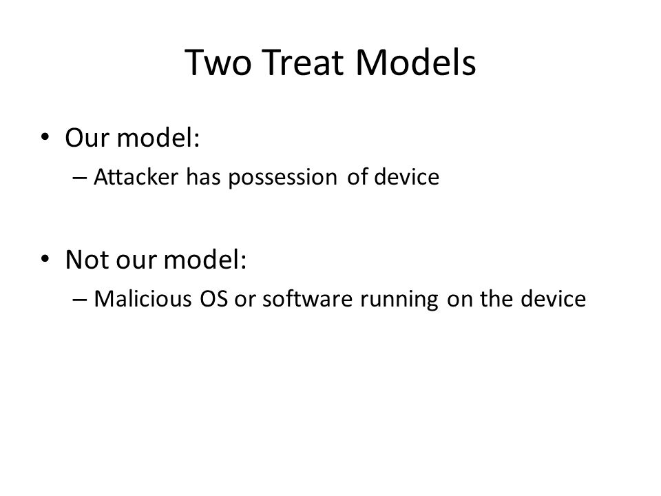 Two Treat Models Our model: – Attacker has possession of device Not our model: – Malicious OS or software running on the device