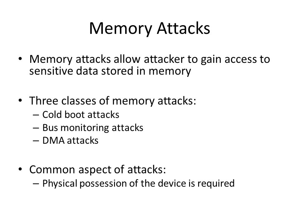Memory Attacks Memory attacks allow attacker to gain access to sensitive data stored in memory Three classes of memory attacks: – Cold boot attacks – Bus monitoring attacks – DMA attacks Common aspect of attacks: – Physical possession of the device is required