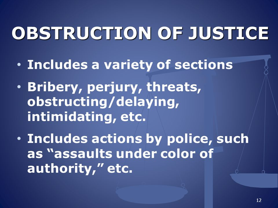 OBSTRUCTION OF JUSTICE Includes a variety of sections Bribery, perjury, threats, obstructing/delaying, intimidating, etc. Includes actions by police,