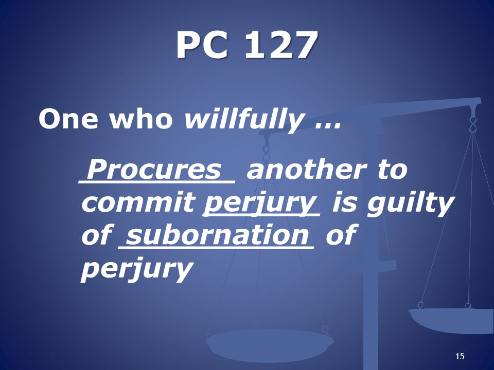 PC 127 PC 127 One who willfully … ________ another to commit ______ is guilty of __________ of perjury 15 Procures perjury subornation