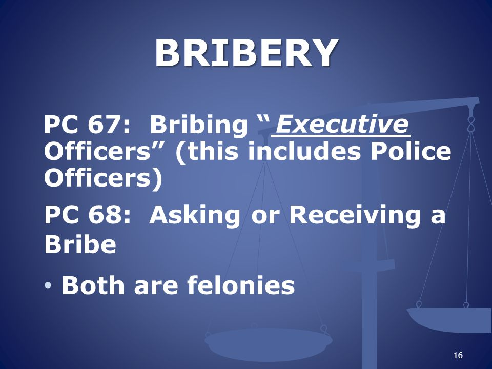 """BRIBERY BRIBERY PC 67: Bribing """"________ Officers"""" (this includes Police Officers) PC 68: Asking or Receiving a Bribe Both are felonies 16 Executive"""