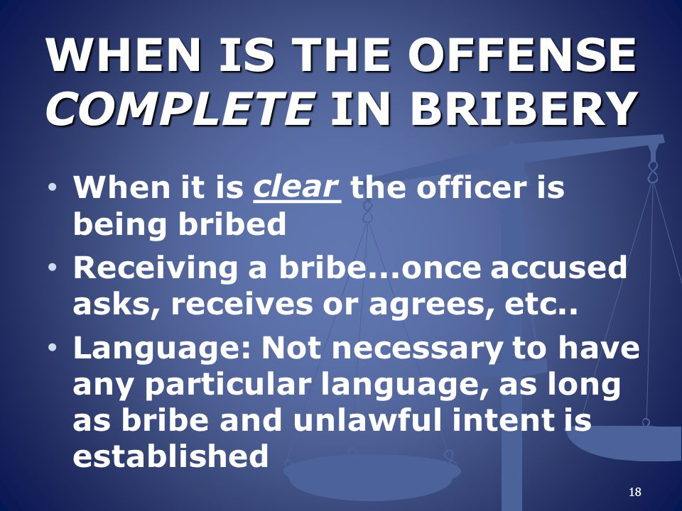 WHEN IS THE OFFENSE COMPLETE IN BRIBERY WHEN IS THE OFFENSE COMPLETE IN BRIBERY When it is ____ the officer is being bribed Receiving a bribe...once a