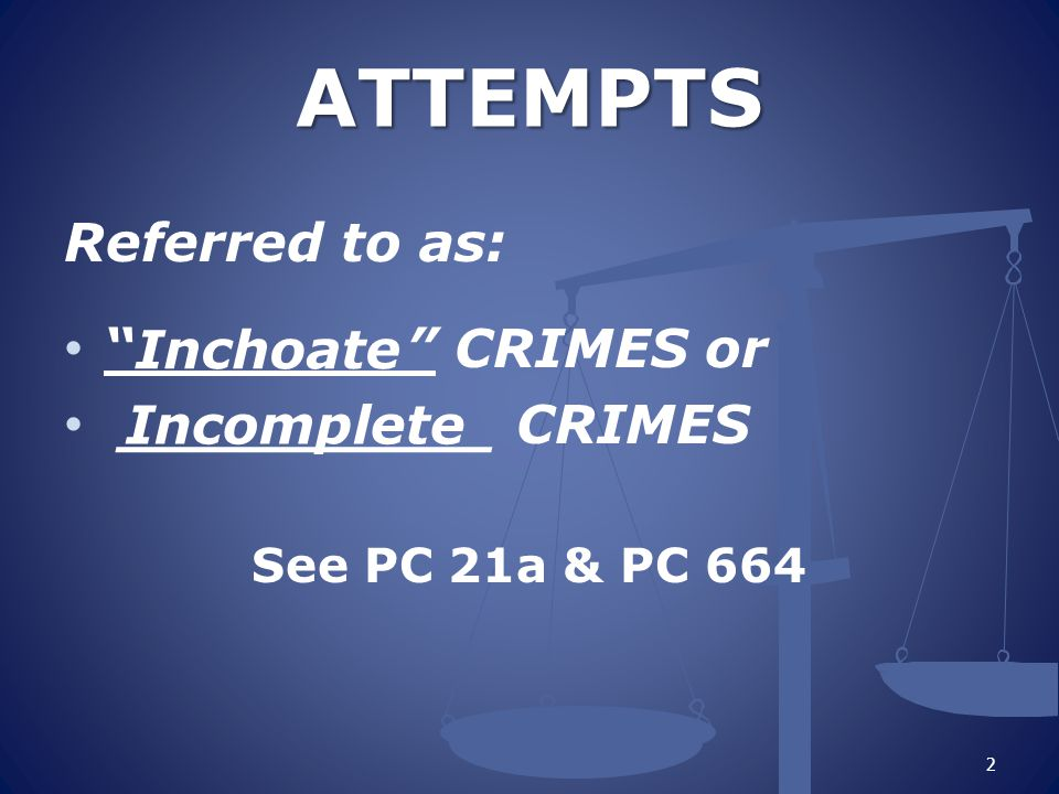 """2 Referred to as: """" """" CRIMES or __________ CRIMES See PC 21a & PC 664 ATTEMPTS ATTEMPTS Inchoate Incomplete"""