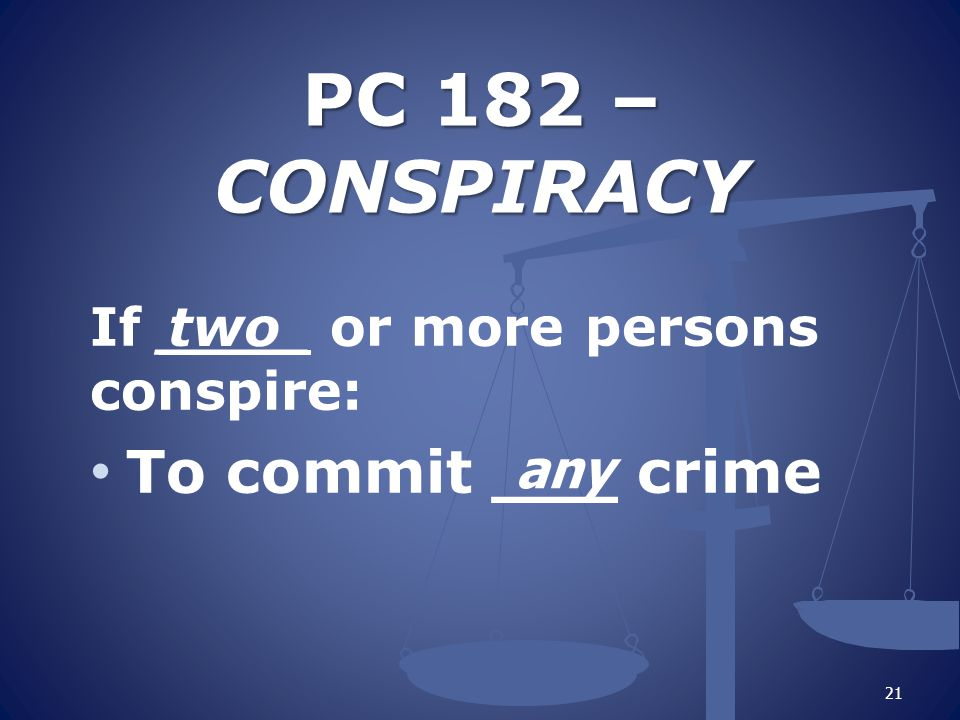 PC 182 – CONSPIRACY If ____ or more persons conspire: To commit ___ crime 21 two any