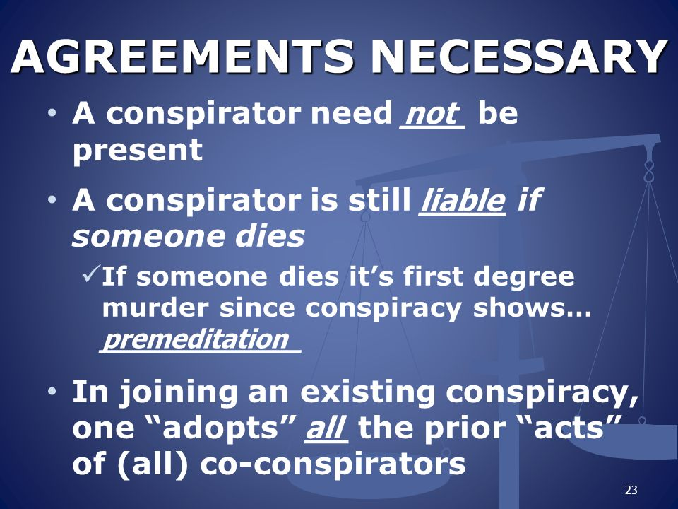 AGREEMENTS NECESSARY A conspirator need ___ be present A conspirator is still ____ if someone dies If someone dies it's first degree murder since cons