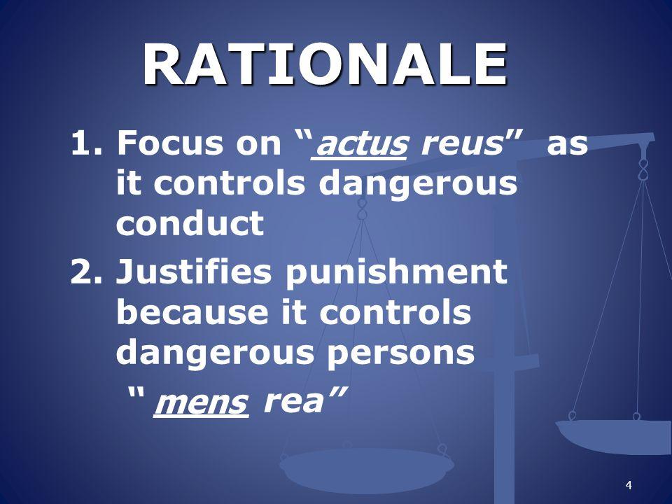 """RATIONALE RATIONALE 1. Focus on """"____ reus"""" as it controls dangerous conduct 2. Justifies punishment because it controls dangerous persons """" ____ rea"""""""