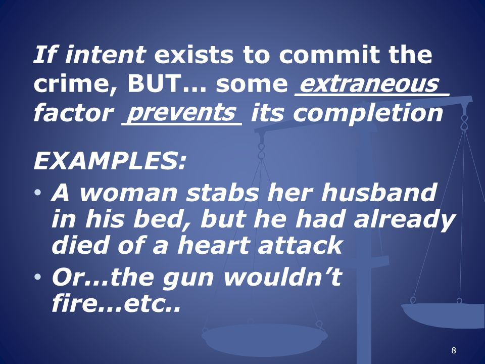 If intent exists to commit the crime, BUT... some _________ factor _______ its completion EXAMPLES: A woman stabs her husband in his bed, but he had a