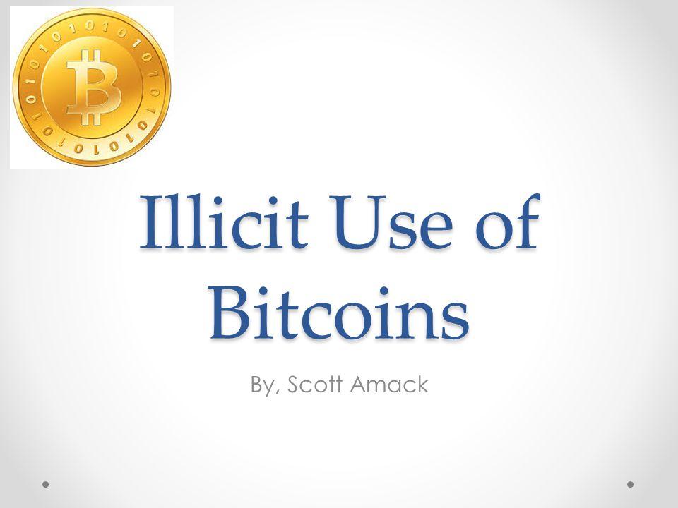 Illicit Use of Bitcoins By, Scott Amack