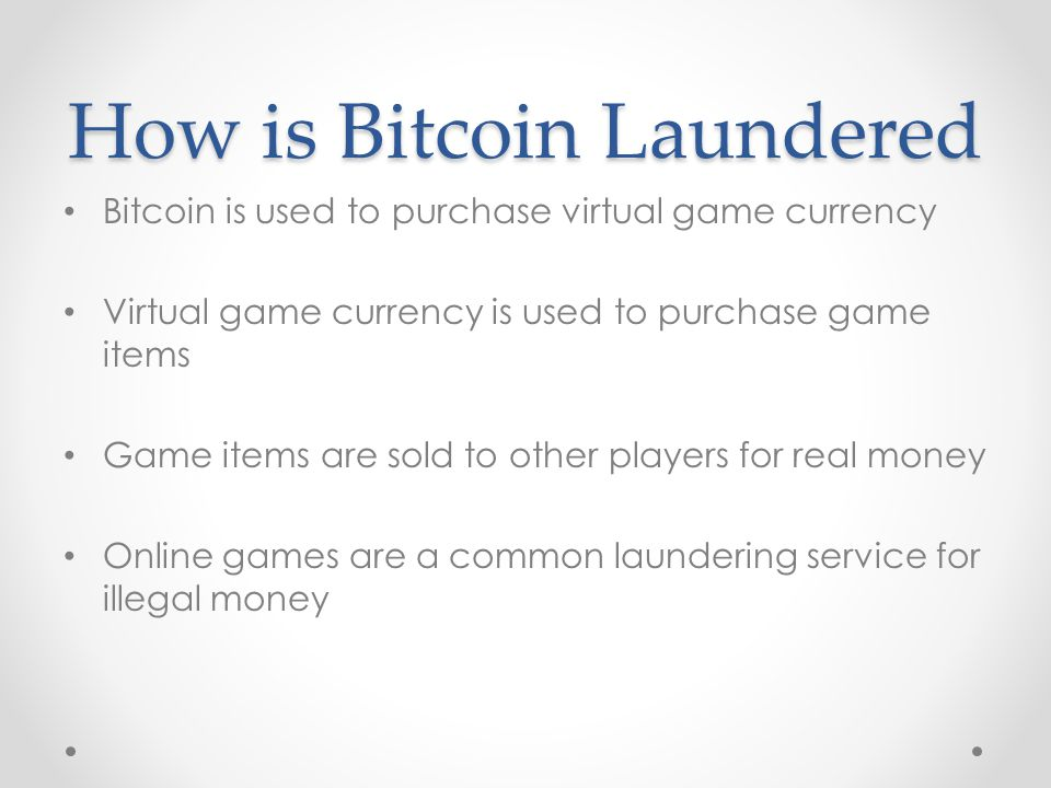 How is Bitcoin Laundered Bitcoin is used to purchase virtual game currency Virtual game currency is used to purchase game items Game items are sold to other players for real money Online games are a common laundering service for illegal money