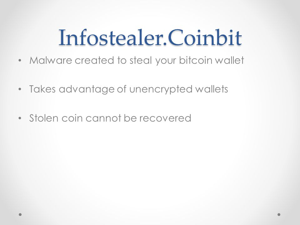 Infostealer.Coinbit Malware created to steal your bitcoin wallet Takes advantage of unencrypted wallets Stolen coin cannot be recovered