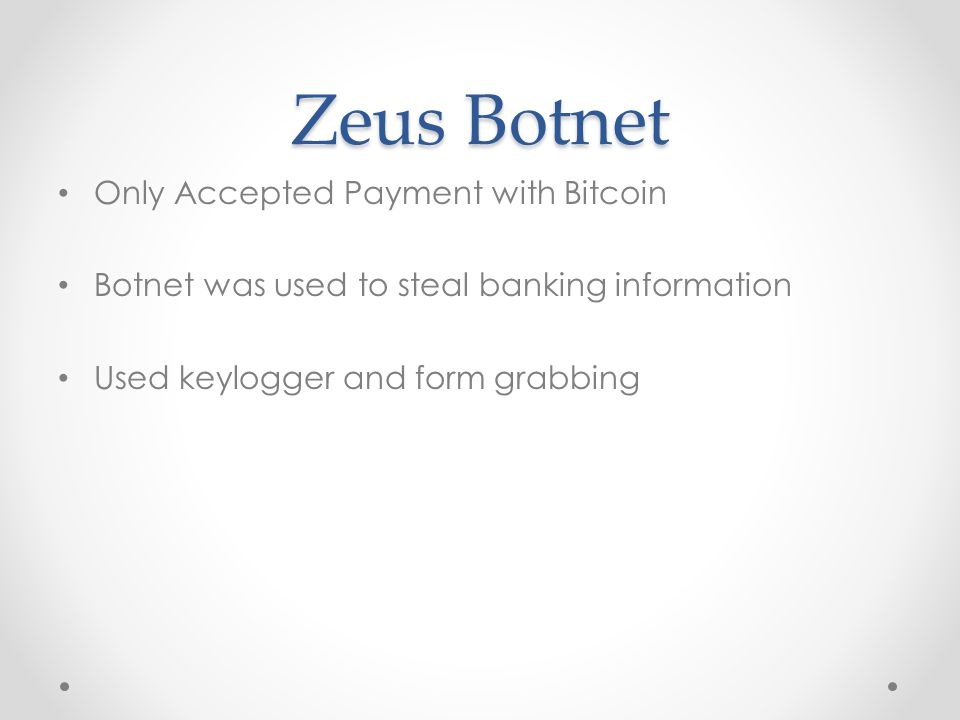 Zeus Botnet Only Accepted Payment with Bitcoin Botnet was used to steal banking information Used keylogger and form grabbing