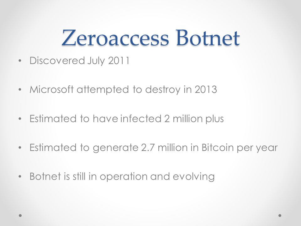 Zeroaccess Botnet Discovered July 2011 Microsoft attempted to destroy in 2013 Estimated to have infected 2 million plus Estimated to generate 2.7 million in Bitcoin per year Botnet is still in operation and evolving