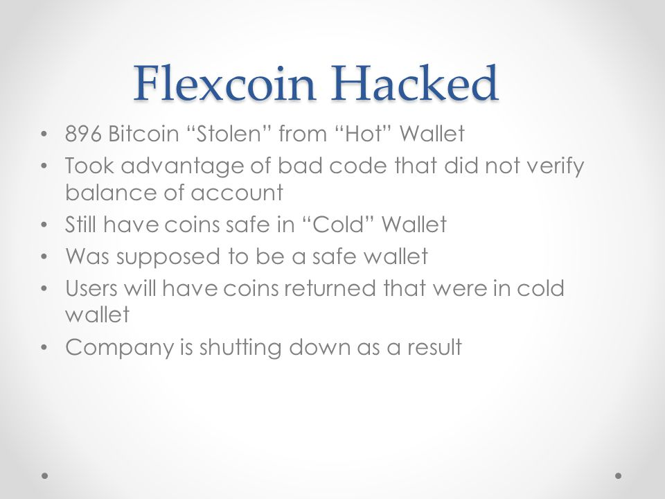 Flexcoin Hacked 896 Bitcoin Stolen from Hot Wallet Took advantage of bad code that did not verify balance of account Still have coins safe in Cold Wallet Was supposed to be a safe wallet Users will have coins returned that were in cold wallet Company is shutting down as a result