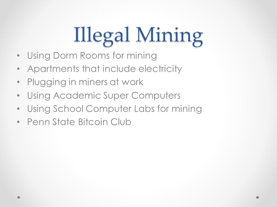 Illegal Mining Using Dorm Rooms for mining Apartments that include electricity Plugging in miners at work Using Academic Super Computers Using School Computer Labs for mining Penn State Bitcoin Club