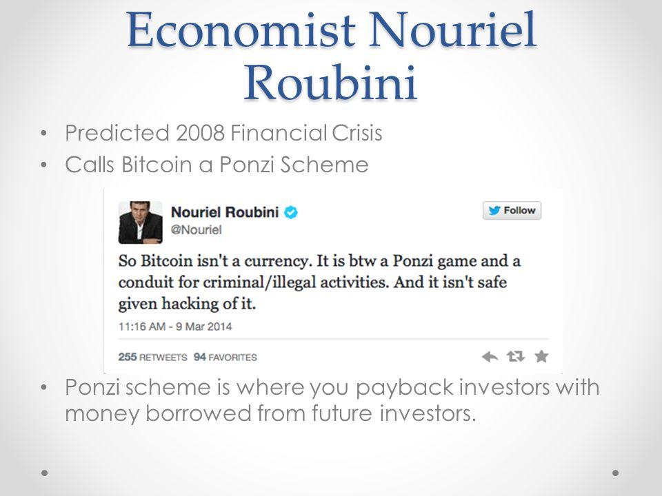 Economist Nouriel Roubini Predicted 2008 Financial Crisis Calls Bitcoin a Ponzi Scheme Ponzi scheme is where you payback investors with money borrowed from future investors.