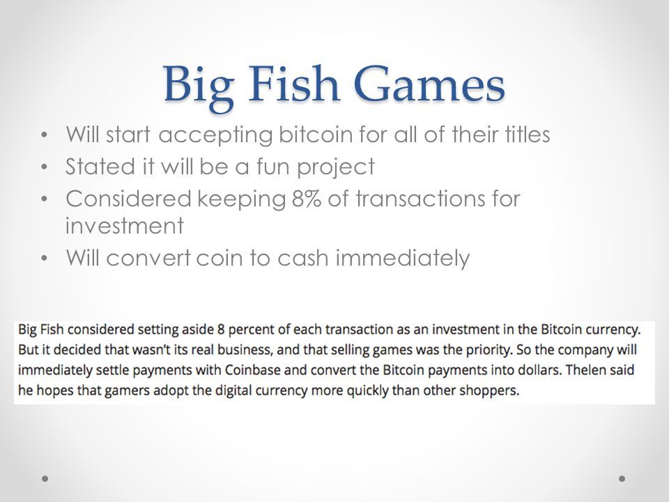 Big Fish Games Will start accepting bitcoin for all of their titles Stated it will be a fun project Considered keeping 8% of transactions for investment Will convert coin to cash immediately
