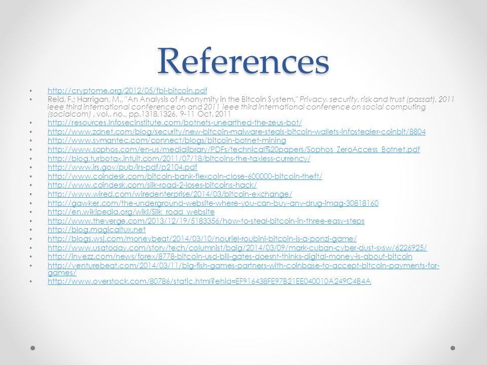 References http://cryptome.org/2012/05/fbi-bitcoin.pdf Reid, F.; Harrigan, M., An Analysis of Anonymity in the Bitcoin System, Privacy, security, risk and trust (passat), 2011 ieee third international conference on and 2011 ieee third international conference on social computing (socialcom), vol., no., pp.1318,1326, 9-11 Oct.