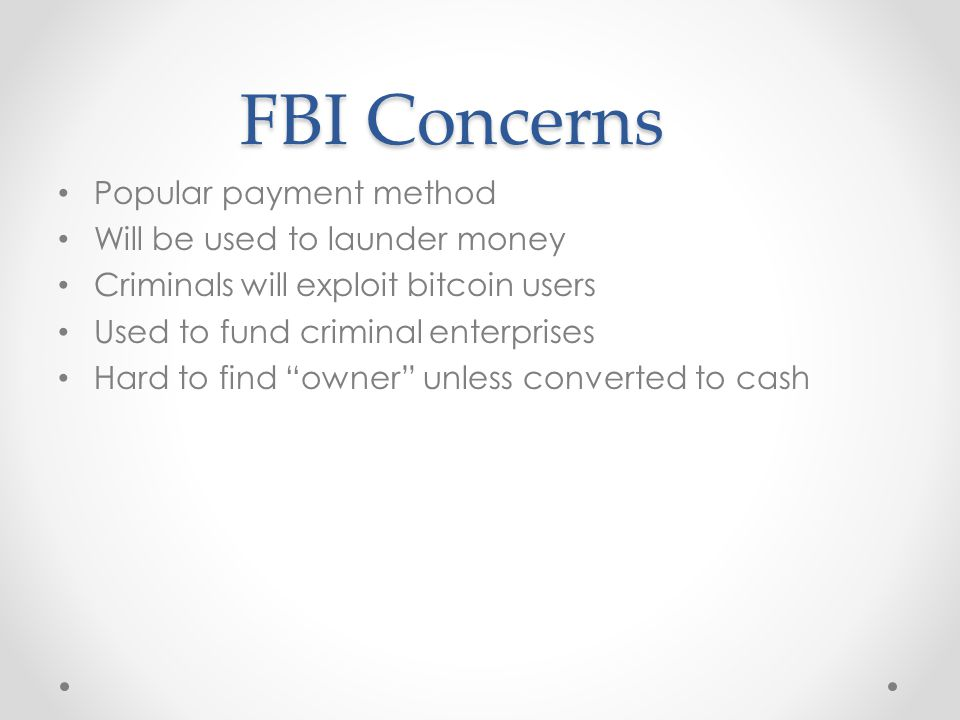 FBI Concerns Popular payment method Will be used to launder money Criminals will exploit bitcoin users Used to fund criminal enterprises Hard to find owner unless converted to cash