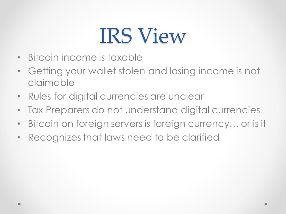 IRS View Bitcoin income is taxable Getting your wallet stolen and losing income is not claimable Rules for digital currencies are unclear Tax Preparers do not understand digital currencies Bitcoin on foreign servers is foreign currency… or is it Recognizes that laws need to be clarified