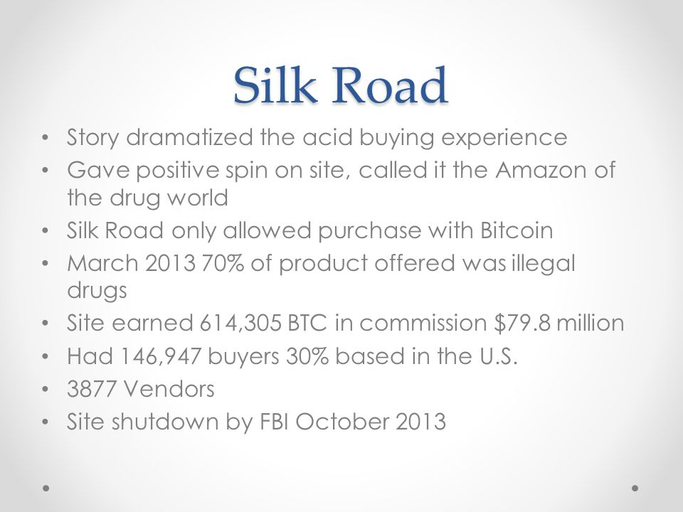 Silk Road Story dramatized the acid buying experience Gave positive spin on site, called it the Amazon of the drug world Silk Road only allowed purchase with Bitcoin March 2013 70% of product offered was illegal drugs Site earned 614,305 BTC in commission $79.8 million Had 146,947 buyers 30% based in the U.S.