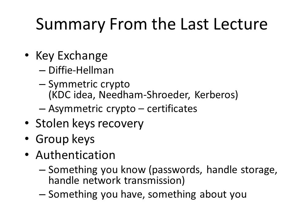 Key Exchange – Diffie-Hellman – Symmetric crypto (KDC idea, Needham-Shroeder, Kerberos) – Asymmetric crypto – certificates Stolen keys recovery Group keys Authentication – Something you know (passwords, handle storage, handle network transmission) – Something you have, something about you Summary From the Last Lecture