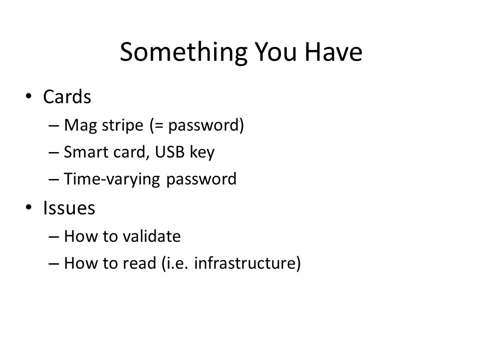 Cards – Mag stripe (= password) – Smart card, USB key – Time-varying password Issues – How to validate – How to read (i.e. infrastructure) Something Y
