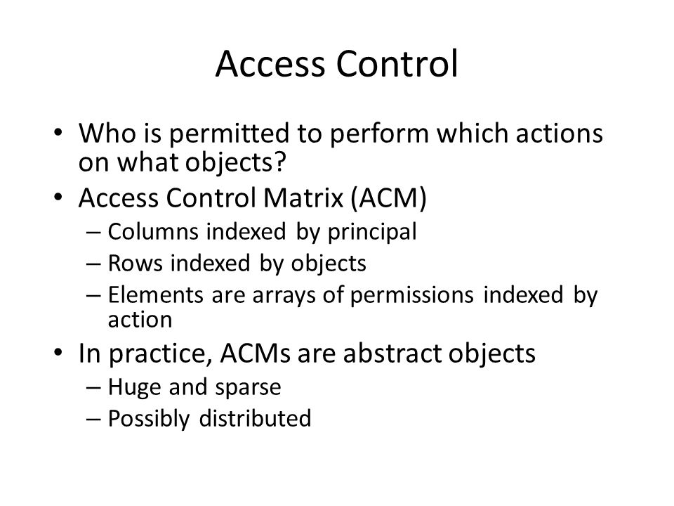 Who is permitted to perform which actions on what objects? Access Control Matrix (ACM) – Columns indexed by principal – Rows indexed by objects – Elem