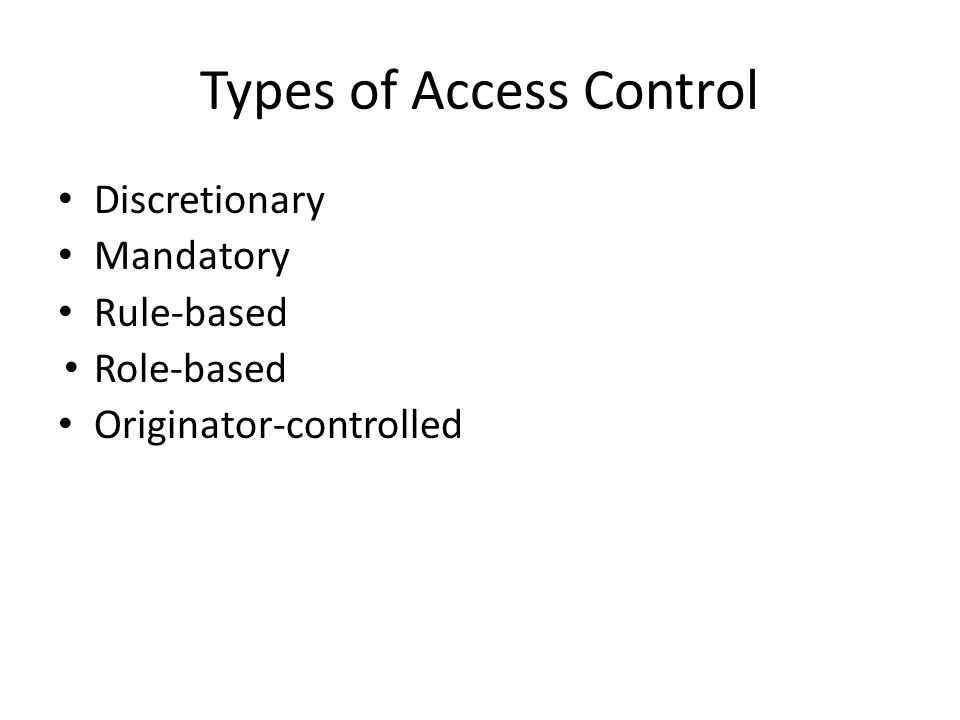 Discretionary Mandatory Rule-based Role-based Originator-controlled Types of Access Control