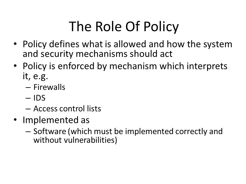 Policy defines what is allowed and how the system and security mechanisms should act Policy is enforced by mechanism which interprets it, e.g. – Firew